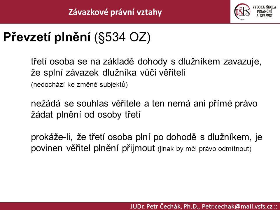 JUDr. Petr Čechák, Ph.D., Petr.cechak@mail.vsfs.cz :: Závazkové právní vztahy Převzetí plnění (§534 OZ) třetí osoba se na základě dohody s dlužníkem z