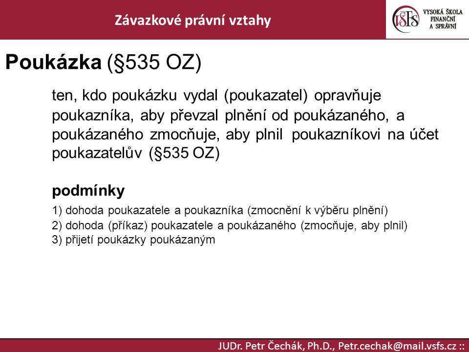 JUDr. Petr Čechák, Ph.D., Petr.cechak@mail.vsfs.cz :: Závazkové právní vztahy Poukázka (§535 OZ) ten, kdo poukázku vydal (poukazatel) opravňuje poukaz