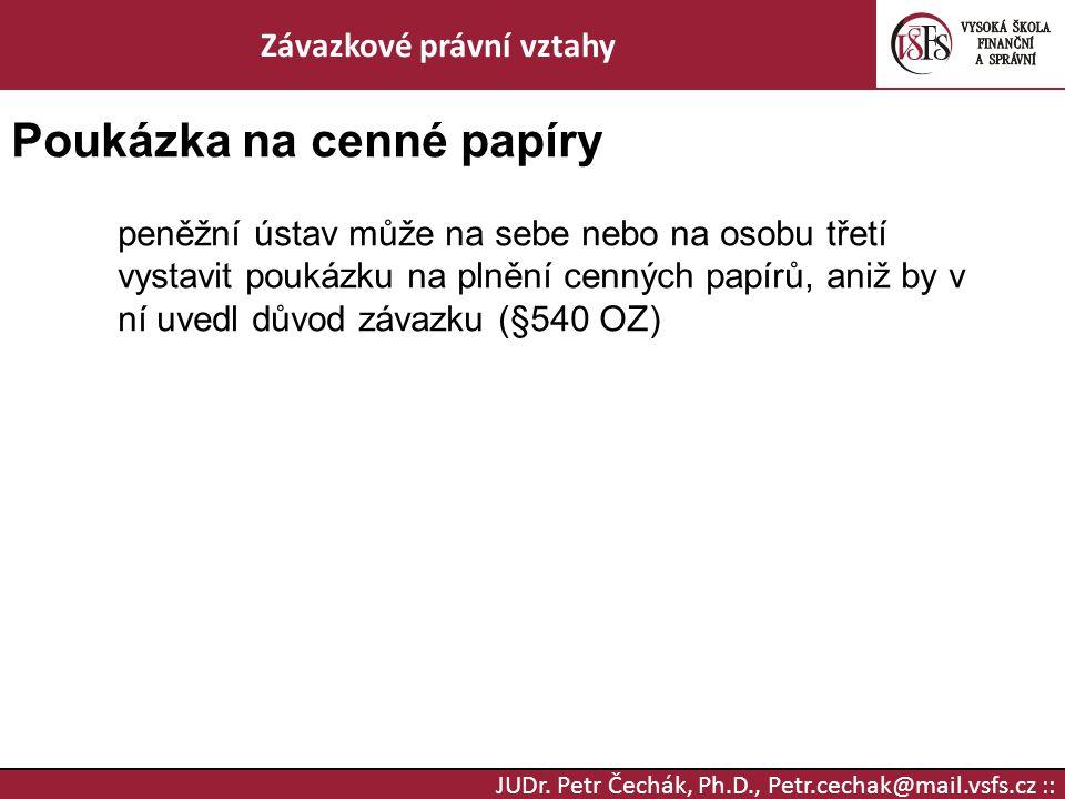 JUDr. Petr Čechák, Ph.D., Petr.cechak@mail.vsfs.cz :: Závazkové právní vztahy Poukázka na cenné papíry peněžní ústav může na sebe nebo na osobu třetí