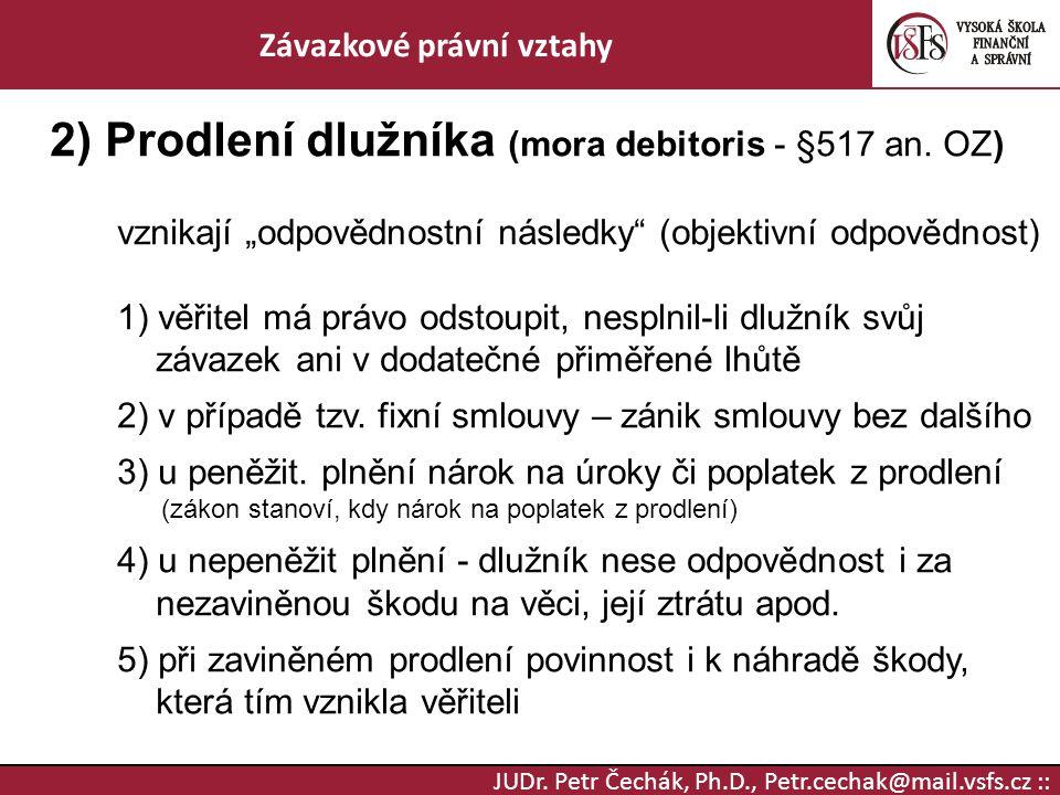 """JUDr. Petr Čechák, Ph.D., Petr.cechak@mail.vsfs.cz :: Závazkové právní vztahy 2) Prodlení dlužníka (mora debitoris - §517 an. OZ) vznikají """"odpovědnos"""