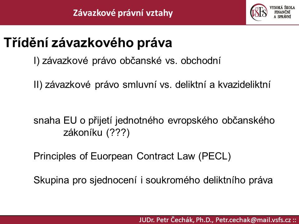 JUDr. Petr Čechák, Ph.D., Petr.cechak@mail.vsfs.cz :: Závazkové právní vztahy Třídění závazkového práva I) závazkové právo občanské vs. obchodní II) z
