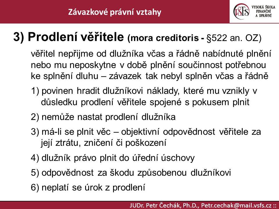 JUDr. Petr Čechák, Ph.D., Petr.cechak@mail.vsfs.cz :: Závazkové právní vztahy 3) Prodlení věřitele (mora creditoris - §522 an. OZ) věřitel nepřijme od
