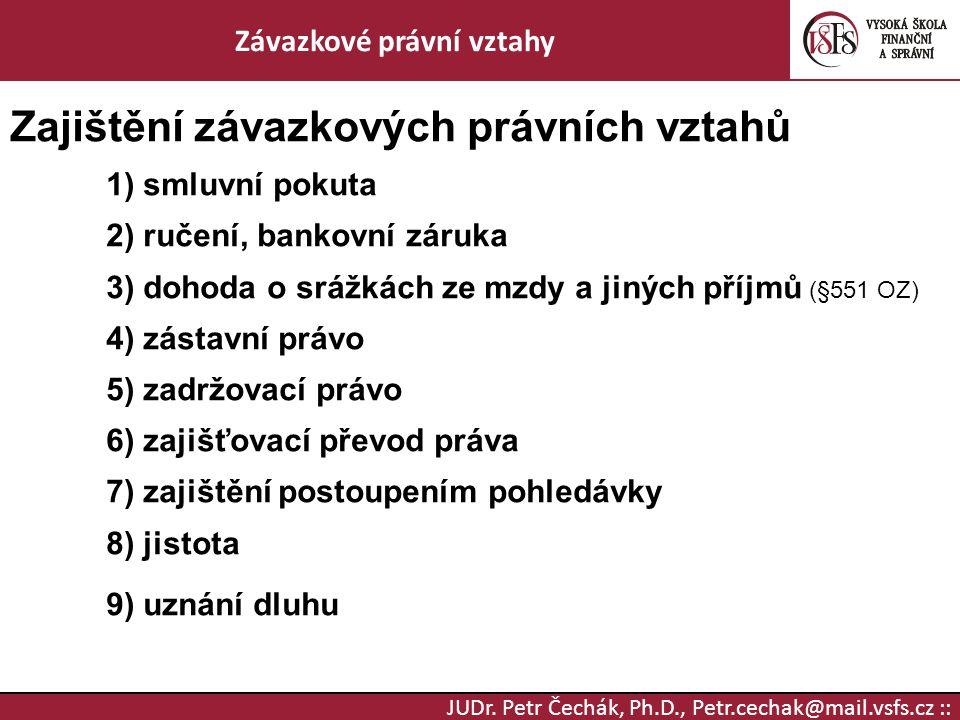 JUDr. Petr Čechák, Ph.D., Petr.cechak@mail.vsfs.cz :: Závazkové právní vztahy Zajištění závazkových právních vztahů 1) smluvní pokuta 2) ručení, banko