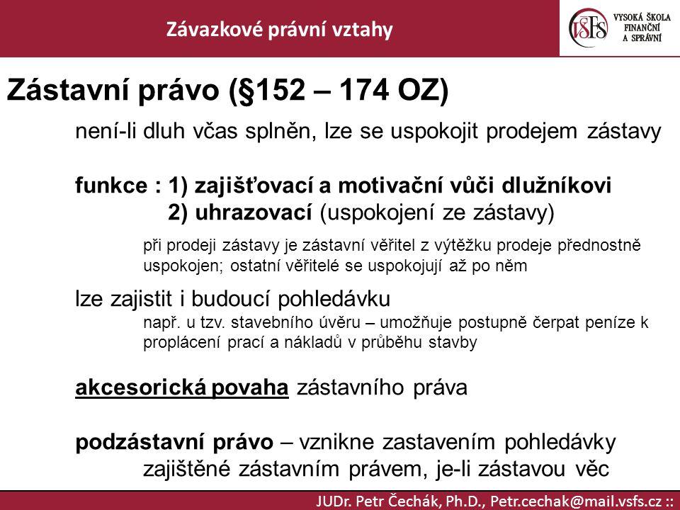 JUDr. Petr Čechák, Ph.D., Petr.cechak@mail.vsfs.cz :: Závazkové právní vztahy Zástavní právo (§152 – 174 OZ) není-li dluh včas splněn, lze se uspokoji