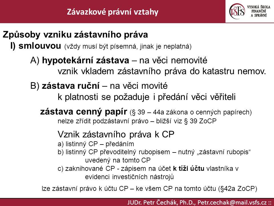 JUDr. Petr Čechák, Ph.D., Petr.cechak@mail.vsfs.cz :: Závazkové právní vztahy Způsoby vzniku zástavního práva I) smlouvou (vždy musí být písemná, jina