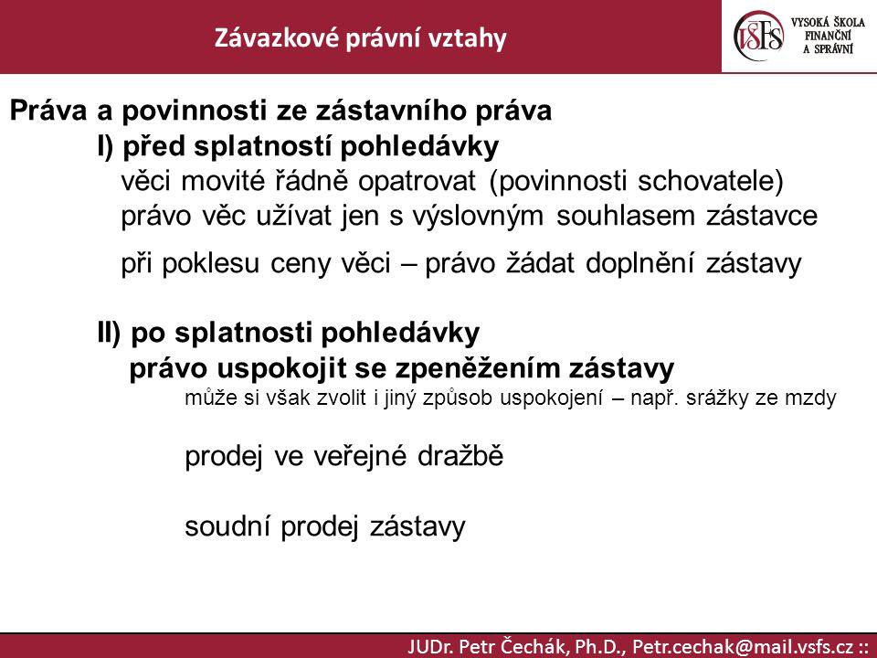 JUDr. Petr Čechák, Ph.D., Petr.cechak@mail.vsfs.cz :: Závazkové právní vztahy Práva a povinnosti ze zástavního práva I) před splatností pohledávky věc