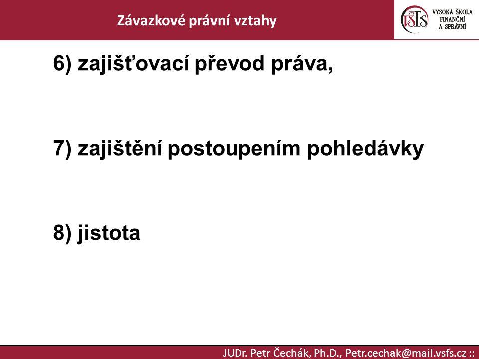 JUDr. Petr Čechák, Ph.D., Petr.cechak@mail.vsfs.cz :: Závazkové právní vztahy 6) zajišťovací převod práva, 7) zajištění postoupením pohledávky 8) jist