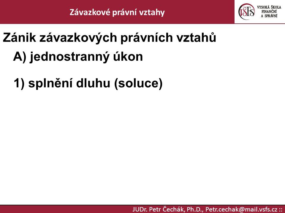 JUDr. Petr Čechák, Ph.D., Petr.cechak@mail.vsfs.cz :: Závazkové právní vztahy Zánik závazkových právních vztahů A) jednostranný úkon 1) splnění dluhu