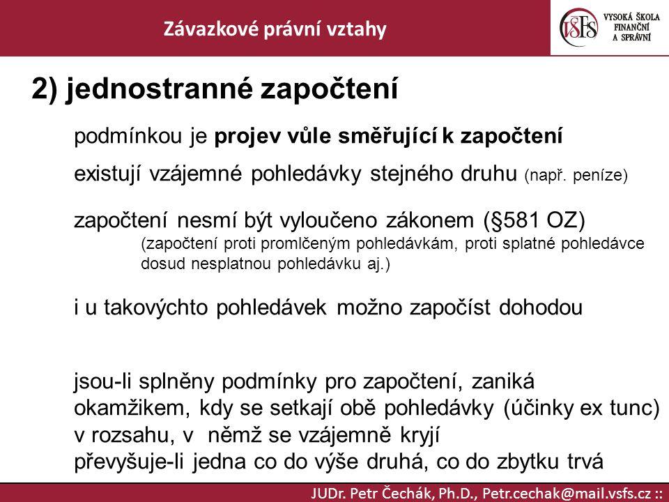 JUDr. Petr Čechák, Ph.D., Petr.cechak@mail.vsfs.cz :: Závazkové právní vztahy 2) jednostranné započtení podmínkou je projev vůle směřující k započtení