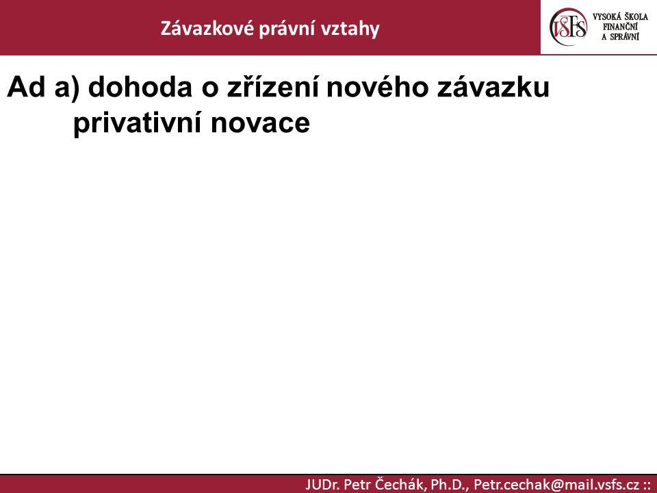 JUDr. Petr Čechák, Ph.D., Petr.cechak@mail.vsfs.cz :: Závazkové právní vztahy Ad a) dohoda o zřízení nového závazku privativní novace