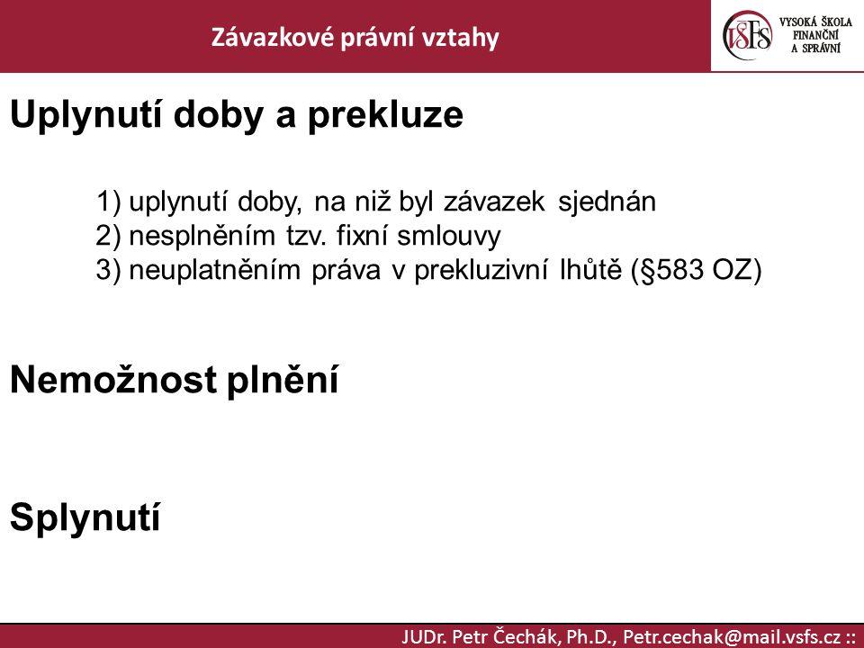 JUDr. Petr Čechák, Ph.D., Petr.cechak@mail.vsfs.cz :: Závazkové právní vztahy Uplynutí doby a prekluze 1) uplynutí doby, na niž byl závazek sjednán 2)