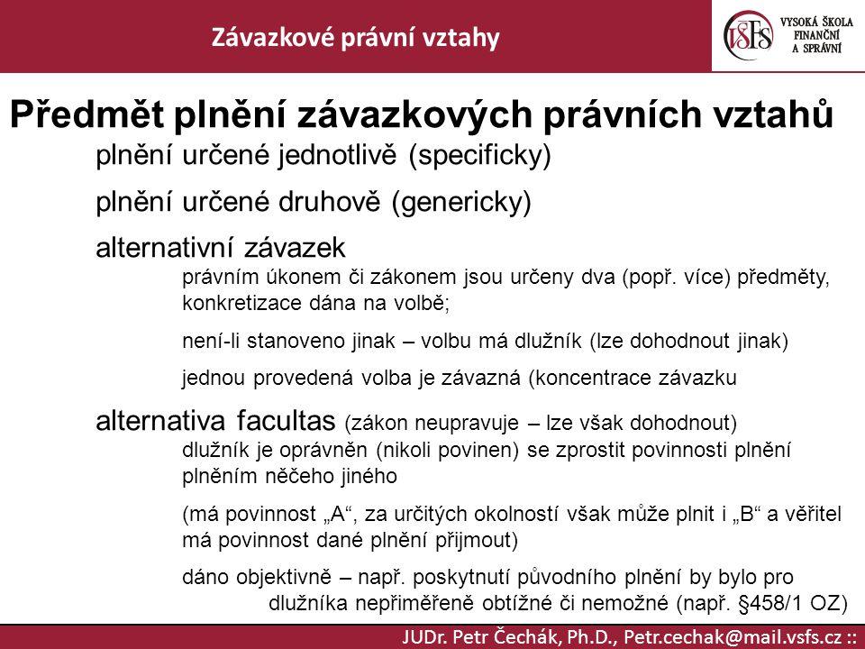 JUDr. Petr Čechák, Ph.D., Petr.cechak@mail.vsfs.cz :: Závazkové právní vztahy Předmět plnění závazkových právních vztahů plnění určené jednotlivě (spe