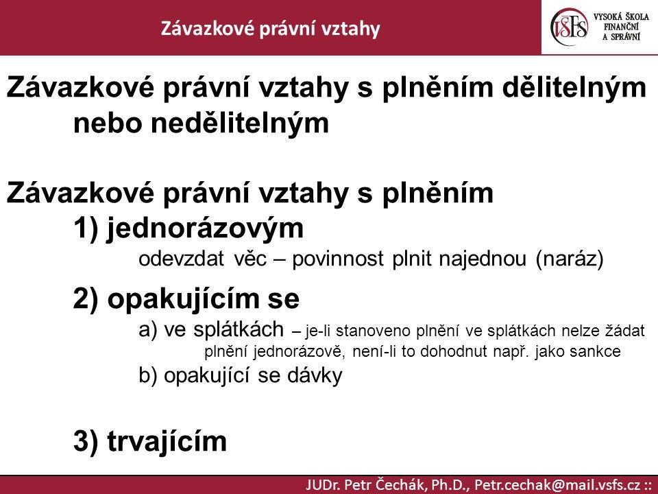 JUDr. Petr Čechák, Ph.D., Petr.cechak@mail.vsfs.cz :: Závazkové právní vztahy Závazkové právní vztahy s plněním dělitelným nebo nedělitelným Závazkové