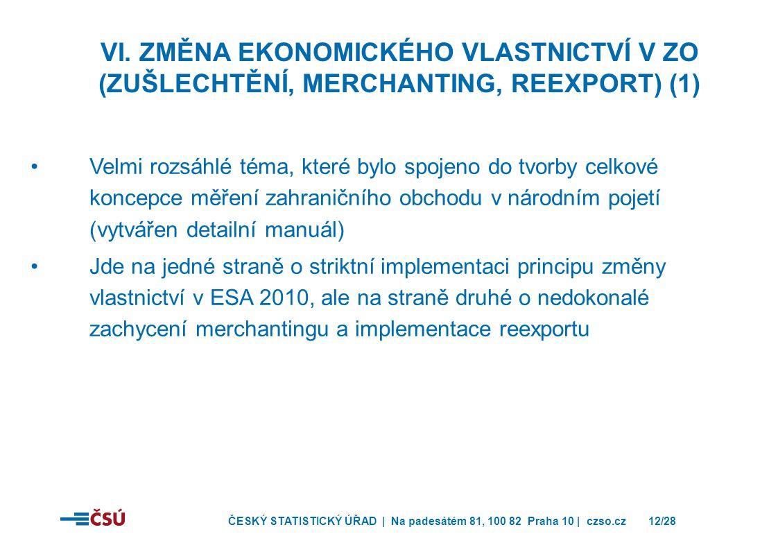 ČESKÝ STATISTICKÝ ÚŘAD | Na padesátém 81, 100 82 Praha 10 | czso.cz12/28 •Velmi rozsáhlé téma, které bylo spojeno do tvorby celkové koncepce měření zahraničního obchodu v národním pojetí (vytvářen detailní manuál) •Jde na jedné straně o striktní implementaci principu změny vlastnictví v ESA 2010, ale na straně druhé o nedokonalé zachycení merchantingu a implementace reexportu VI.