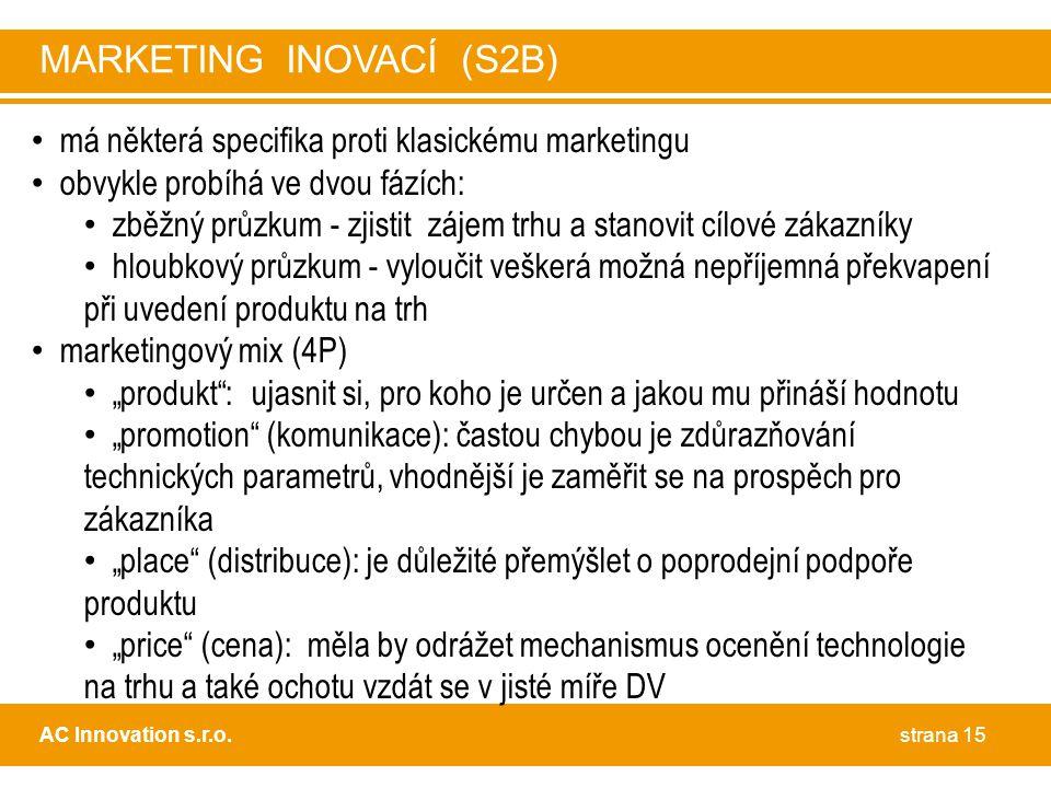 """• má některá specifika proti klasickému marketingu • obvykle probíhá ve dvou fázích: • zběžný průzkum - zjistit zájem trhu a stanovit cílové zákazníky • hloubkový průzkum - vyloučit veškerá možná nepříjemná překvapení při uvedení produktu na trh • marketingový mix (4P) • """"produkt : ujasnit si, pro koho je určen a jakou mu přináší hodnotu • """"promotion (komunikace): častou chybou je zdůrazňování technických parametrů, vhodnější je zaměřit se na prospěch pro zákazníka • """"place (distribuce): je důležité přemýšlet o poprodejní podpoře produktu • """"price (cena): měla by odrážet mechanismus ocenění technologie na trhu a také ochotu vzdát se v jisté míře DV strana 15AC Innovation s.r.o."""