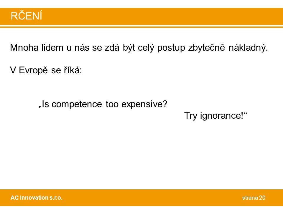 """Mnoha lidem u nás se zdá být celý postup zbytečně nákladný. V Evropě se říká: """"Is competence too expensive? Try ignorance!"""" strana 20AC Innovation s.r"""