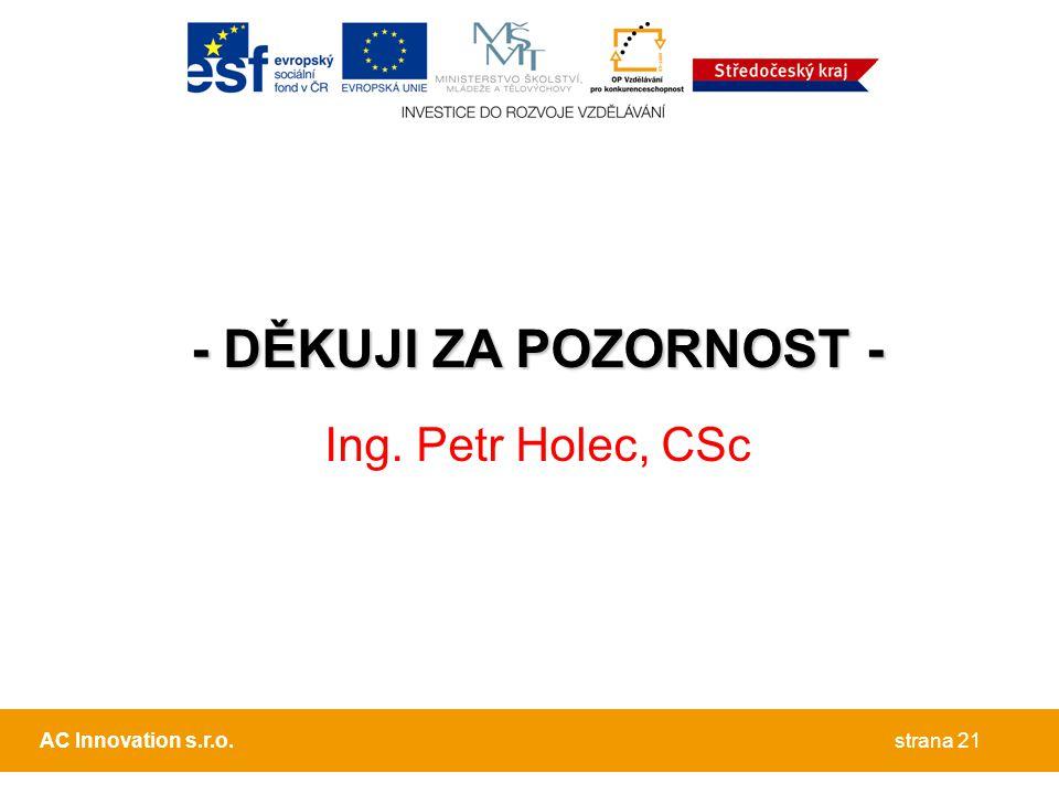 - DĚKUJI ZA POZORNOST - Ing. Petr Holec, CSc strana 21AC Innovation s.r.o.