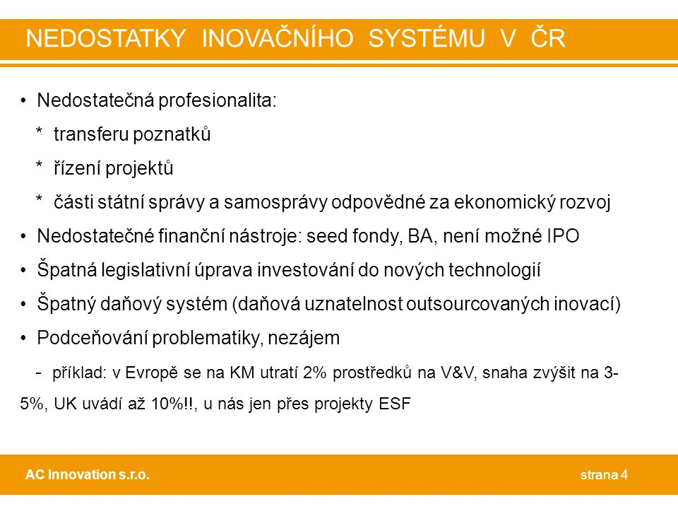 • Nedostatečná profesionalita: * transferu poznatků * řízení projektů * části státní správy a samosprávy odpovědné za ekonomický rozvoj • Nedostatečné finanční nástroje: seed fondy, BA, není možné IPO • Špatná legislativní úprava investování do nových technologií • Špatný daňový systém (daňová uznatelnost outsourcovaných inovací) • Podceňování problematiky, nezájem - příklad: v Evropě se na KM utratí 2% prostředků na V&V, snaha zvýšit na 3- 5%, UK uvádí až 10%!!, u nás jen přes projekty ESF strana 4AC Innovation s.r.o.