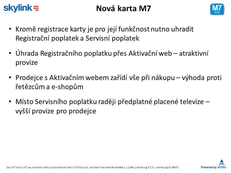 Nová karta M7 • Kromě registrace karty je pro její funkčnost nutno uhradit Registrační poplatek a Servisní poplatek • Úhrada Registračního poplatku přes Aktivační web – atraktivní provize • Prodejce s Aktivačním webem zařídí vše při nákupu – výhoda proti řetězcům a e-shopům • Místo Servisního poplatku raději předplatné placené televize – vyšší provize pro prodejce Skylink® a CS Link® jsou obchodní značky používané pod licencí M7 Group S.A.; se sídlem Rue Albert Borschette 2, L-1246 Luxembourg; R.C.S.