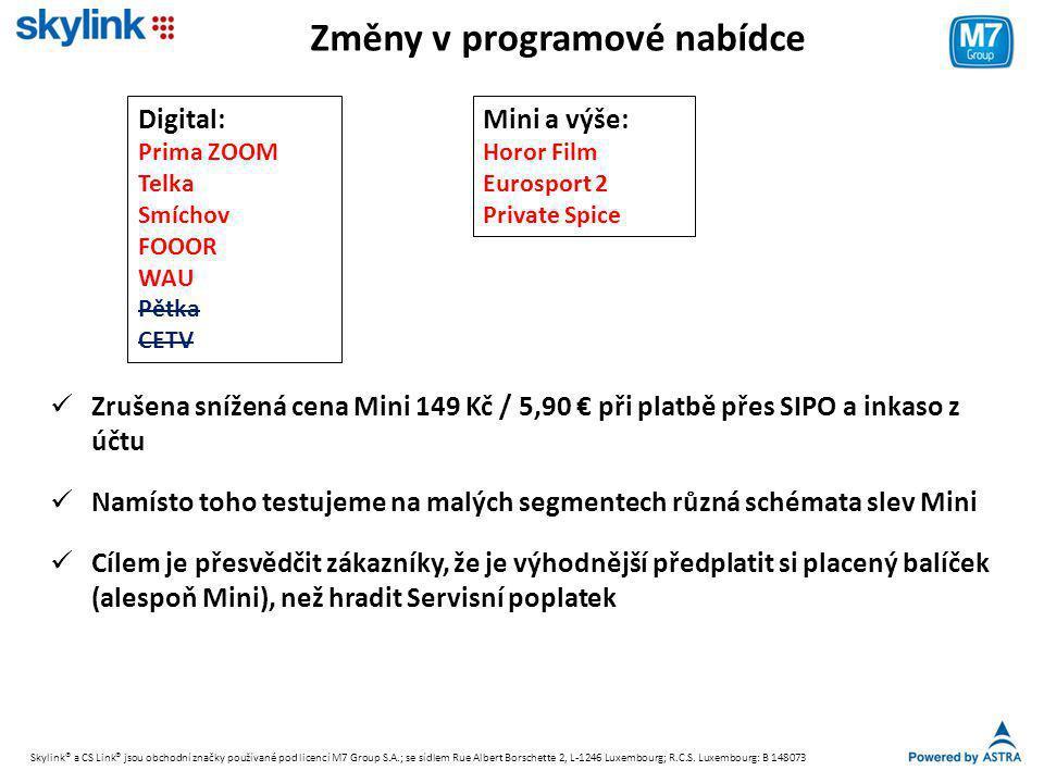Změny v programové nabídce Mini a výše: Horor Film Eurosport 2 Private Spice Digital: Prima ZOOM Telka Smíchov FOOOR WAU Pětka CETV  Zrušena snížená cena Mini 149 Kč / 5,90 € při platbě přes SIPO a inkaso z účtu  Namísto toho testujeme na malých segmentech různá schémata slev Mini  Cílem je přesvědčit zákazníky, že je výhodnější předplatit si placený balíček (alespoň Mini), než hradit Servisní poplatek Skylink® a CS Link® jsou obchodní značky používané pod licencí M7 Group S.A.; se sídlem Rue Albert Borschette 2, L-1246 Luxembourg; R.C.S.