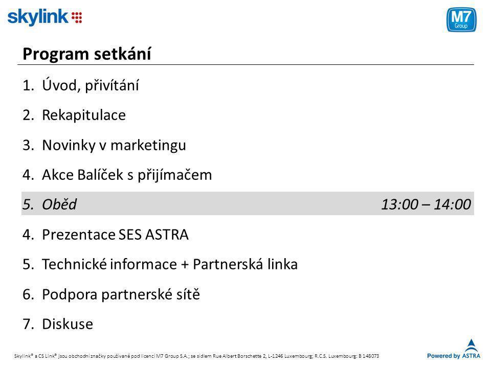 Program setkání 1.Úvod, přivítání 2.Rekapitulace 3.Novinky v marketingu 4.Akce Balíček s přijímačem 5.Oběd 13:00 – 14:00 4.Prezentace SES ASTRA 5.Technické informace + Partnerská linka 6.Podpora partnerské sítě 7.Diskuse Skylink® a CS Link® jsou obchodní značky používané pod licencí M7 Group S.A.; se sídlem Rue Albert Borschette 2, L-1246 Luxembourg; R.C.S.