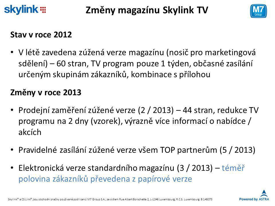 Změny magazínu Skylink TV Stav v roce 2012 • V létě zavedena zúžená verze magazínu (nosič pro marketingová sdělení) – 60 stran, TV program pouze 1 týden, občasné zasílání určeným skupinám zákazníků, kombinace s přílohou Změny v roce 2013 • Prodejní zaměření zúžené verze (2 / 2013) – 44 stran, redukce TV programu na 2 dny (vzorek), výrazně více informací o nabídce / akcích • Pravidelné zasílání zúžené verze všem TOP partnerům (5 / 2013) • Elektronická verze standardního magazínu (3 / 2013) – téměř polovina zákazníků převedena z papírové verze Skylink® a CS Link® jsou obchodní značky používané pod licencí M7 Group S.A.; se sídlem Rue Albert Borschette 2, L-1246 Luxembourg; R.C.S.