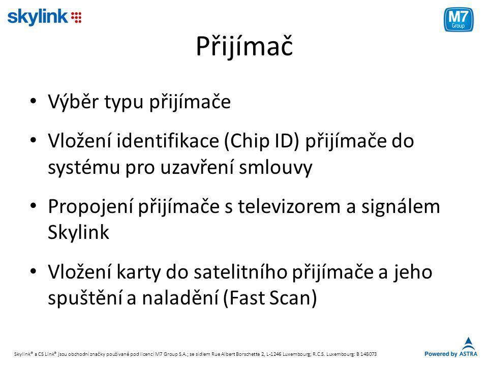Přijímač • Výběr typu přijímače • Vložení identifikace (Chip ID) přijímače do systému pro uzavření smlouvy • Propojení přijímače s televizorem a signálem Skylink • Vložení karty do satelitního přijímače a jeho spuštění a naladění (Fast Scan) Skylink® a CS Link® jsou obchodní značky používané pod licencí M7 Group S.A.; se sídlem Rue Albert Borschette 2, L-1246 Luxembourg; R.C.S.