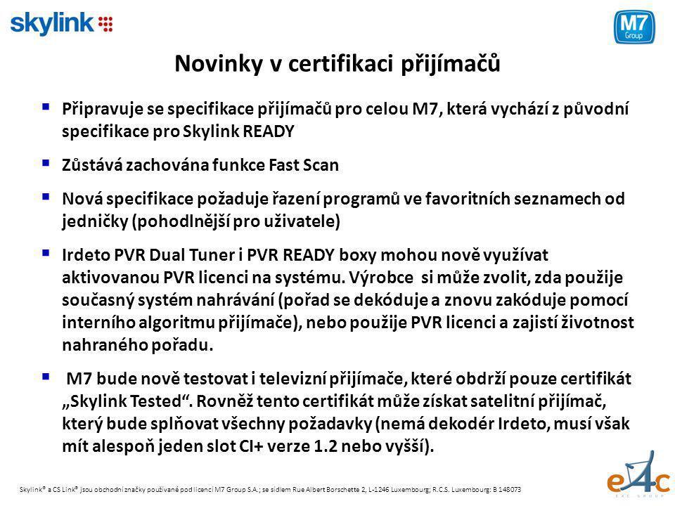 Novinky v certifikaci přijímačů  Připravuje se specifikace přijímačů pro celou M7, která vychází z původní specifikace pro Skylink READY  Zůstává zachována funkce Fast Scan  Nová specifikace požaduje řazení programů ve favoritních seznamech od jedničky (pohodlnější pro uživatele)  Irdeto PVR Dual Tuner i PVR READY boxy mohou nově využívat aktivovanou PVR licenci na systému.