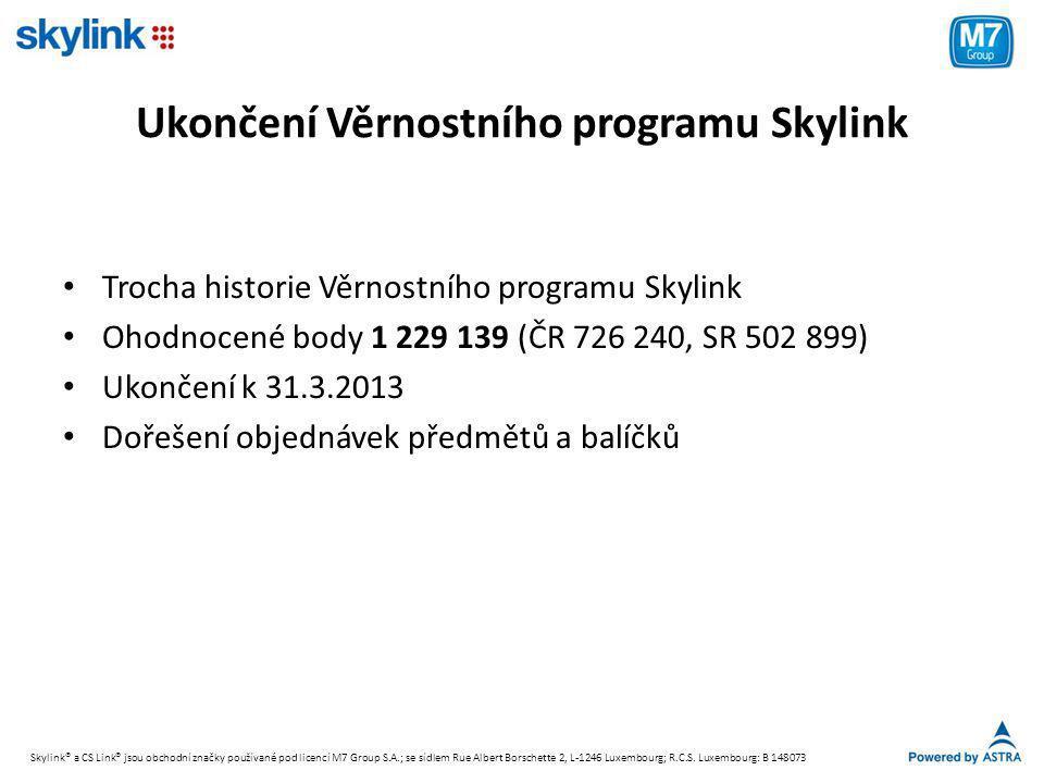 Ukončení Věrnostního programu Skylink • Trocha historie Věrnostního programu Skylink • Ohodnocené body 1 229 139 (ČR 726 240, SR 502 899) • Ukončení k 31.3.2013 • Dořešení objednávek předmětů a balíčků Skylink® a CS Link® jsou obchodní značky používané pod licencí M7 Group S.A.; se sídlem Rue Albert Borschette 2, L-1246 Luxembourg; R.C.S.