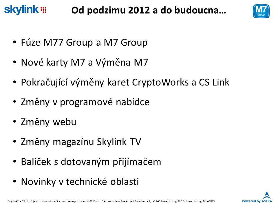 Od podzimu 2012 a do budoucna… • Fúze M77 Group a M7 Group • Nové karty M7 a Výměna M7 • Pokračující výměny karet CryptoWorks a CS Link • Změny v programové nabídce • Změny webu • Změny magazínu Skylink TV • Balíček s dotovaným přijímačem • Novinky v technické oblasti Skylink® a CS Link® jsou obchodní značky používané pod licencí M7 Group S.A.; se sídlem Rue Albert Borschette 2, L-1246 Luxembourg; R.C.S.