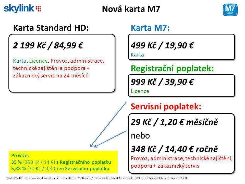Nová karta M7 Karta Standard HD: 2 199 Kč / 84,99 € Karta, Licence, Provoz, administrace, technické zajištění a podpora + zákaznický servis na 24 měsíců Karta M7: 499 Kč / 19,90 € Karta 999 Kč / 39,90 € Licence 29 Kč / 1,20 € měsíčně nebo 348 Kč / 14,40 € ročně Provoz, administrace, technické zajištění, podpora + zákaznický servis Registrační poplatek: Servisní poplatek: Skylink® a CS Link® jsou obchodní značky používané pod licencí M7 Group S.A.; se sídlem Rue Albert Borschette 2, L-1246 Luxembourg; R.C.S.