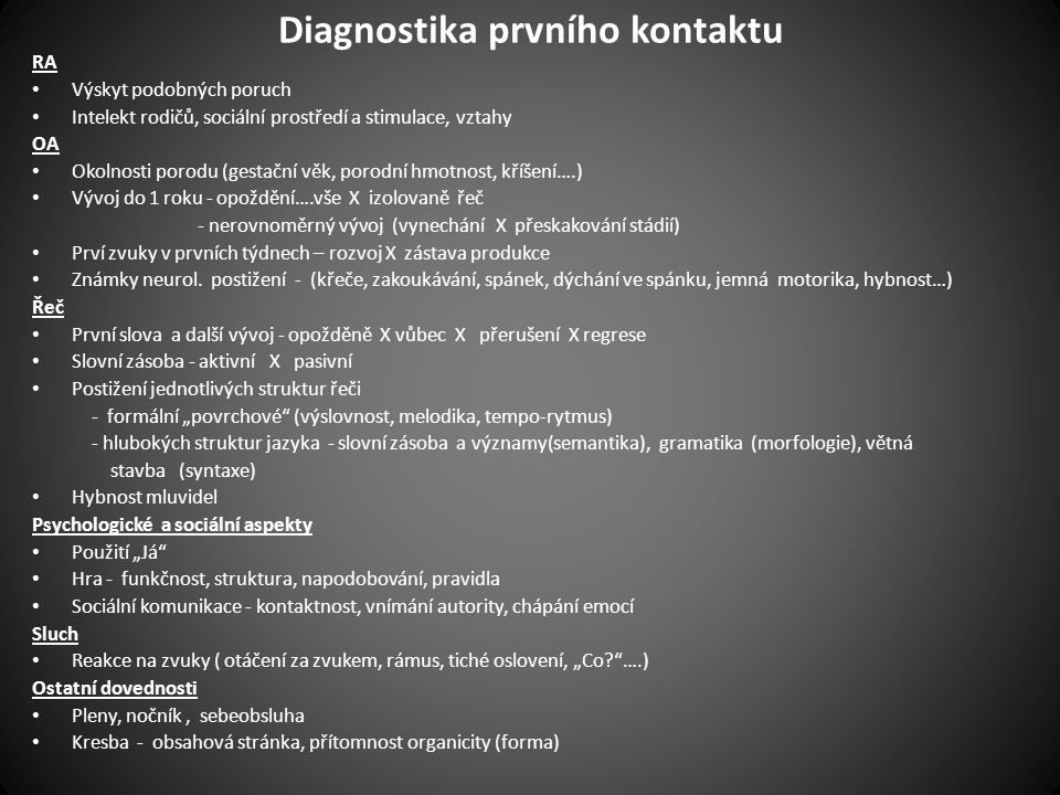 Diagnostika prvního kontaktu RA • Výskyt podobných poruch • Intelekt rodičů, sociální prostředí a stimulace, vztahy OA • Okolnosti porodu (gestační věk, porodní hmotnost, kříšení….) • Vývoj do 1 roku - opoždění….vše X izolovaně řeč - nerovnoměrný vývoj (vynechání X přeskakování stádií) • Prví zvuky v prvních týdnech – rozvoj X zástava produkce • Známky neurol.