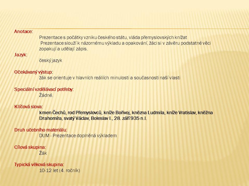 Anotace: Prezentace s počátky vzniku českého státu, vláda přemyslovských knížat Prezentace slouží k názornému výkladu a opakování, žáci si v závěru podstatné věci zopakují a udělají zápis.