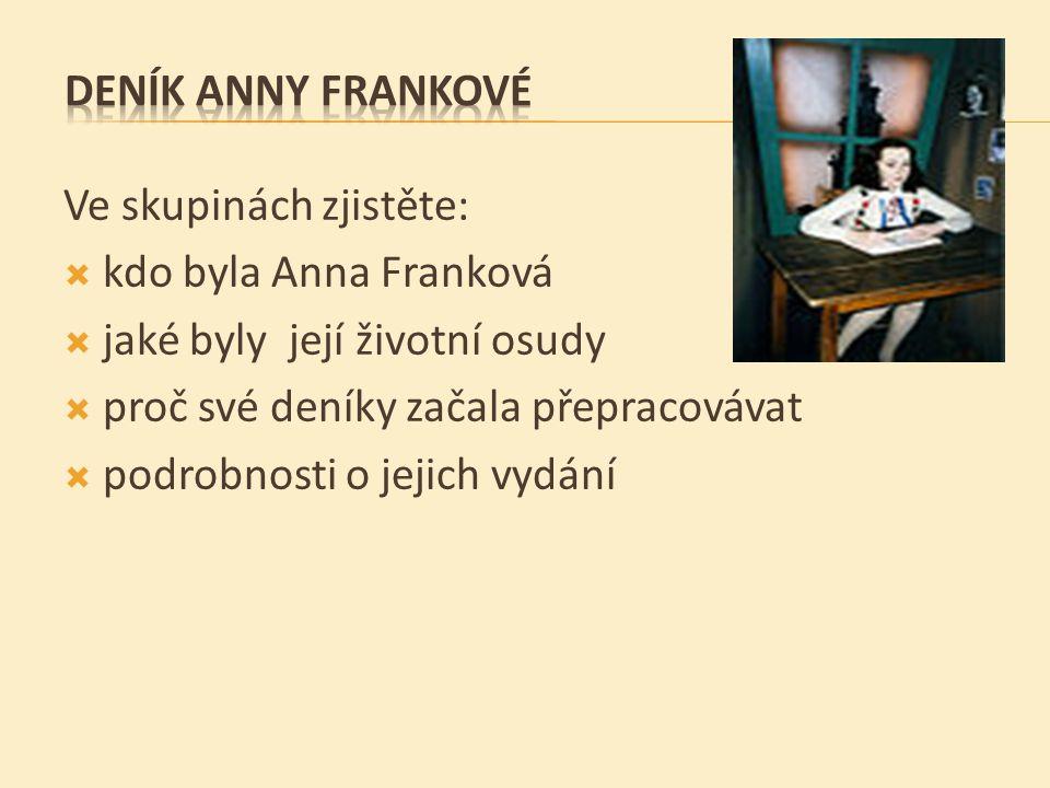 Ve skupinách zjistěte:  kdo byla Anna Franková  jaké byly její životní osudy  proč své deníky začala přepracovávat  podrobnosti o jejich vydání