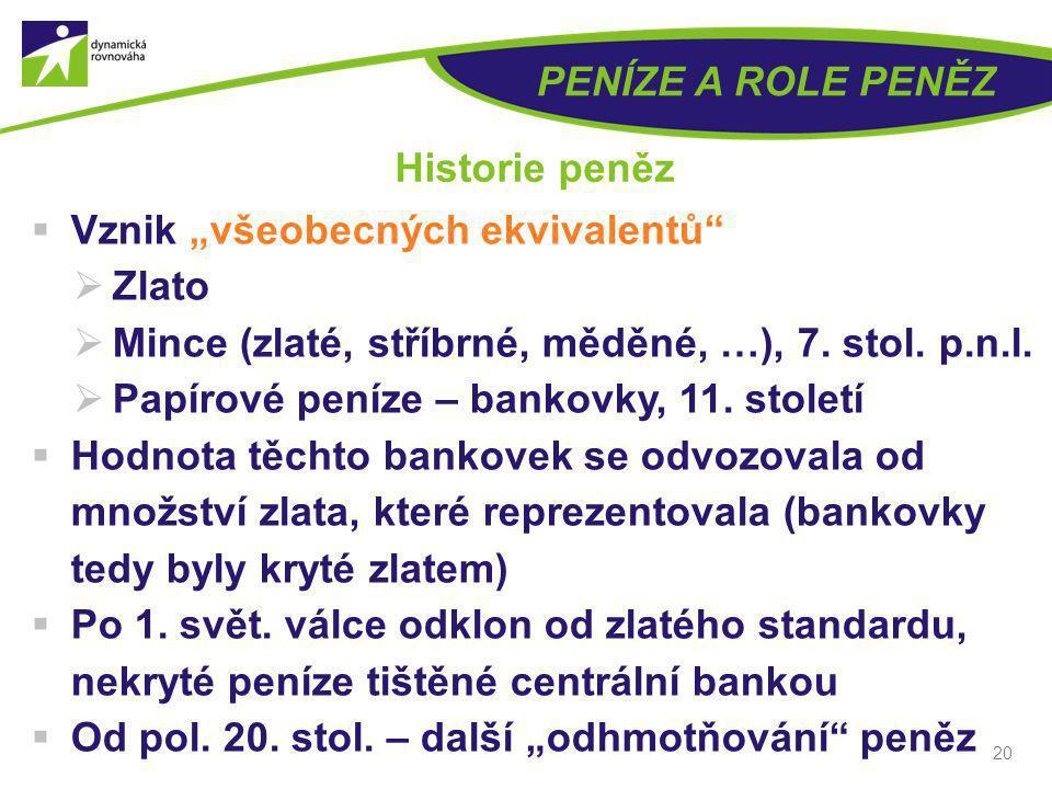 """20 PENÍZE A ROLE PENĚZ Historie peněz  Vznik """"všeobecných ekvivalentů""""  Zlato  Mince (zlaté, stříbrné, měděné, …), 7. stol. p.n.l.  Papírové peníz"""