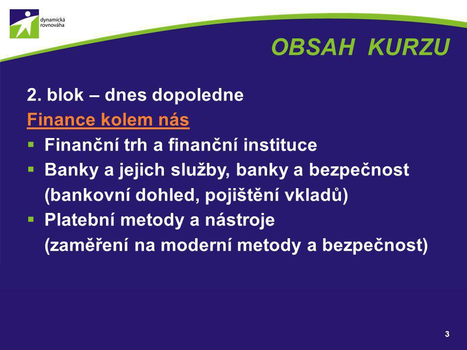 OBSAH KURZU 2. blok – dnes dopoledne Finance kolem nás  Finanční trh a finanční instituce  Banky a jejich služby, banky a bezpečnost (bankovní dohle