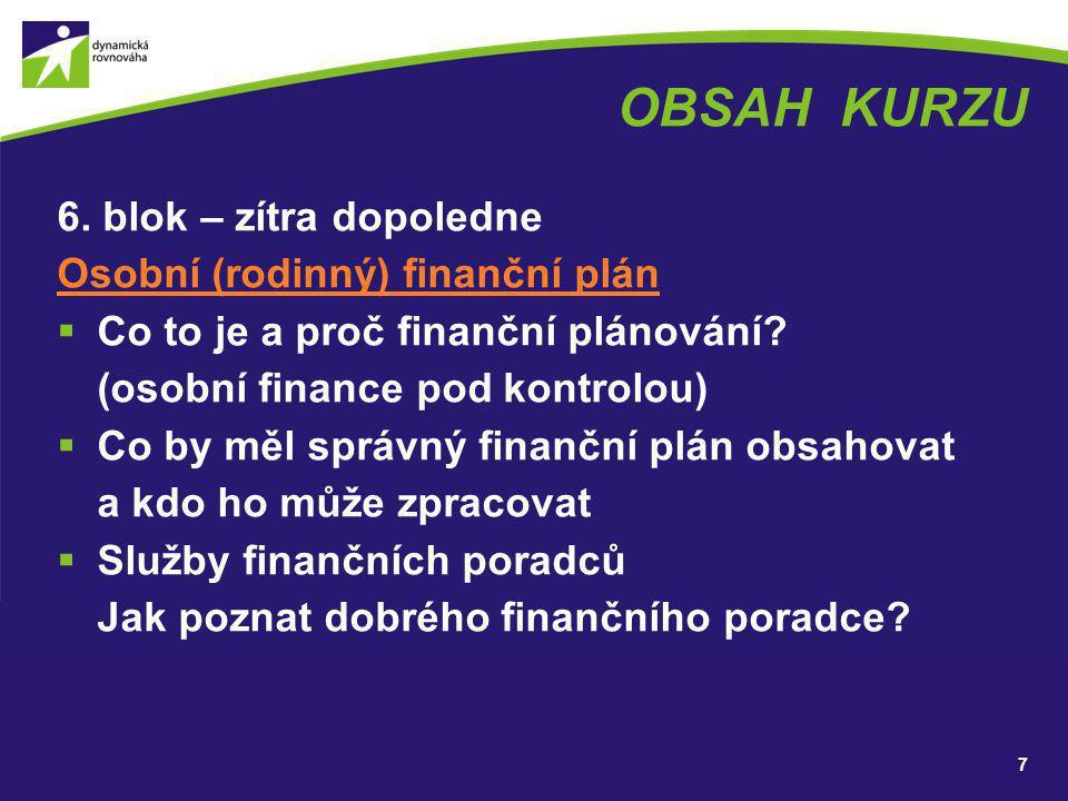OBSAH KURZU 6. blok – zítra dopoledne Osobní (rodinný) finanční plán  Co to je a proč finanční plánování? (osobní finance pod kontrolou)  Co by měl