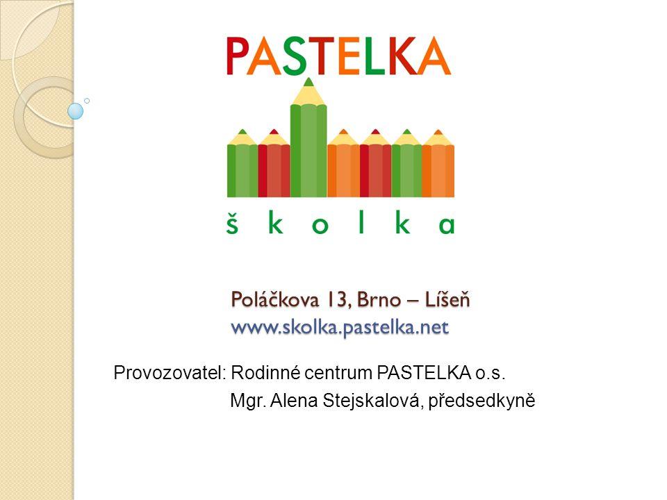 Poláčkova 13, Brno – Líšeň www.skolka.pastelka.net Provozovatel: Rodinné centrum PASTELKA o.s. Mgr. Alena Stejskalová, předsedkyně