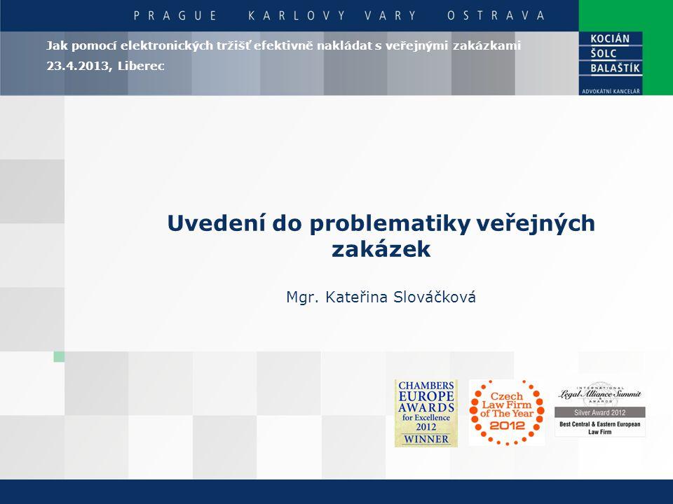 Uvedení do problematiky veřejných zakázek Mgr. Kateřina Slováčková Jak pomocí elektronických tržišť efektivně nakládat s veřejnými zakázkami 23.4.2013