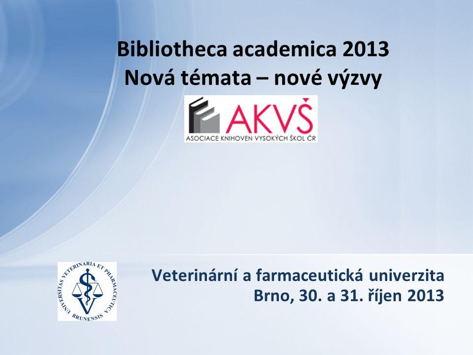 Veterinární a farmaceutická univerzita Brno, 30. a 31. říjen 2013 Bibliotheca academica 2013 Nová témata – nové výzvy