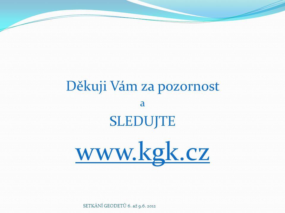 Děkuji Vám za pozornost a SLEDUJTE www.kgk.cz SETKÁNÍ GEODETŮ 6. až 9.6. 2012
