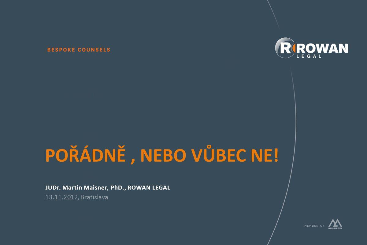POŘÁDNĚ, NEBO VŮBEC NE! JUDr. Martin Maisner, PhD., ROWAN LEGAL 13.11.2012, Bratislava