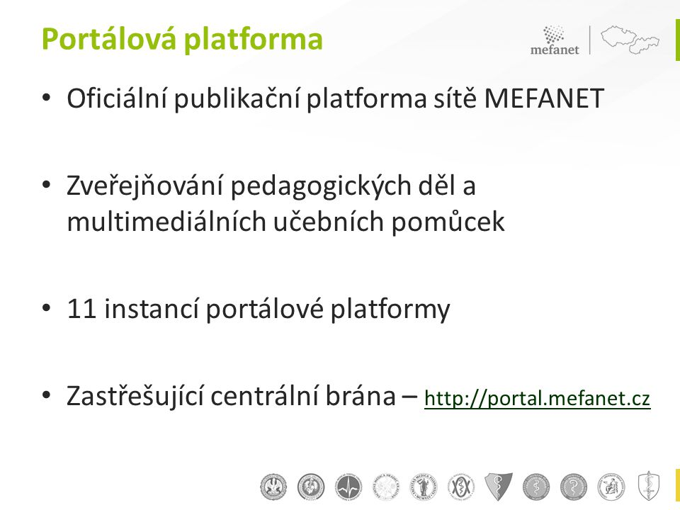 Portálová platforma • Oficiální publikační platforma sítě MEFANET • Zveřejňování pedagogických děl a multimediálních učebních pomůcek • 11 instancí portálové platformy • Zastřešující centrální brána – http://portal.mefanet.cz http://portal.mefanet.cz