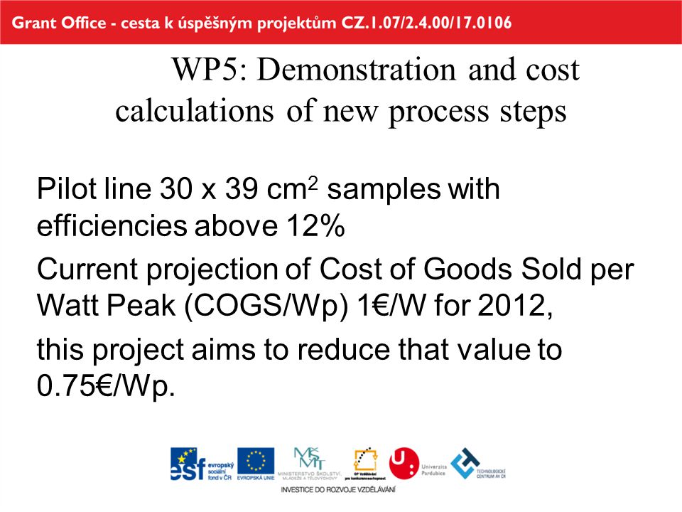WP5: Demonstration and cost calculations of new process steps Pilot line 30 x 39 cm 2 samples with efficiencies above 12% Current projection of Cost o