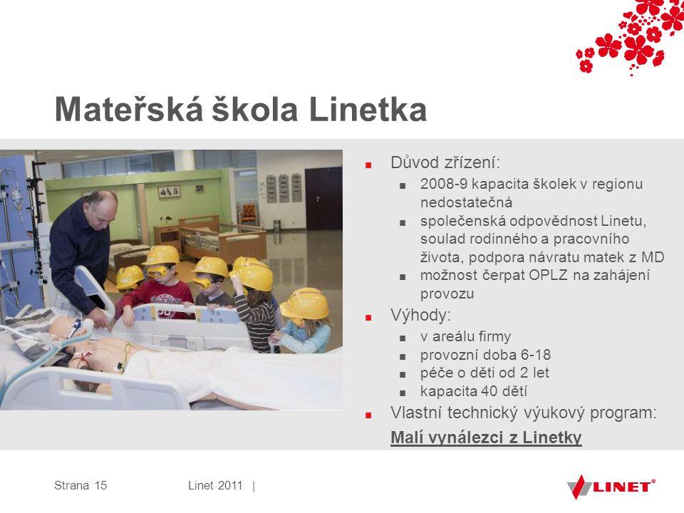 Mateřská škola Linetka ■ Důvod zřízení: ■ 2008-9 kapacita školek v regionu nedostatečná ■ společenská odpovědnost Linetu, soulad rodinného a pracovního života, podpora návratu matek z MD ■ možnost čerpat OPLZ na zahájení provozu ■ Výhody: ■ v areálu firmy ■ provozní doba 6-18 ■ péče o děti od 2 let ■ kapacita 40 dětí ■ Vlastní technický výukový program: Malí vynálezci z Linetky Linet 2011 |Strana 15
