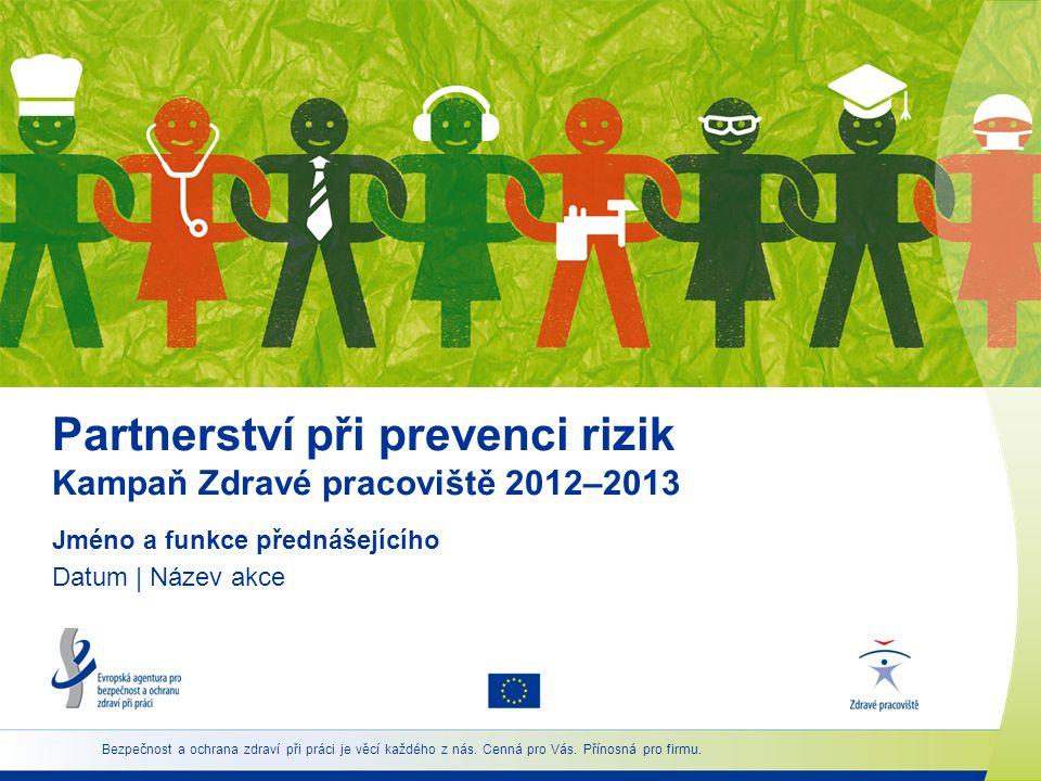 Partnerství při prevenci rizik Kampaň Zdravé pracoviště 2012–2013 Jméno a funkce přednášejícího Datum | Název akce Bezpečnost a ochrana zdraví při práci je věcí každého z nás.