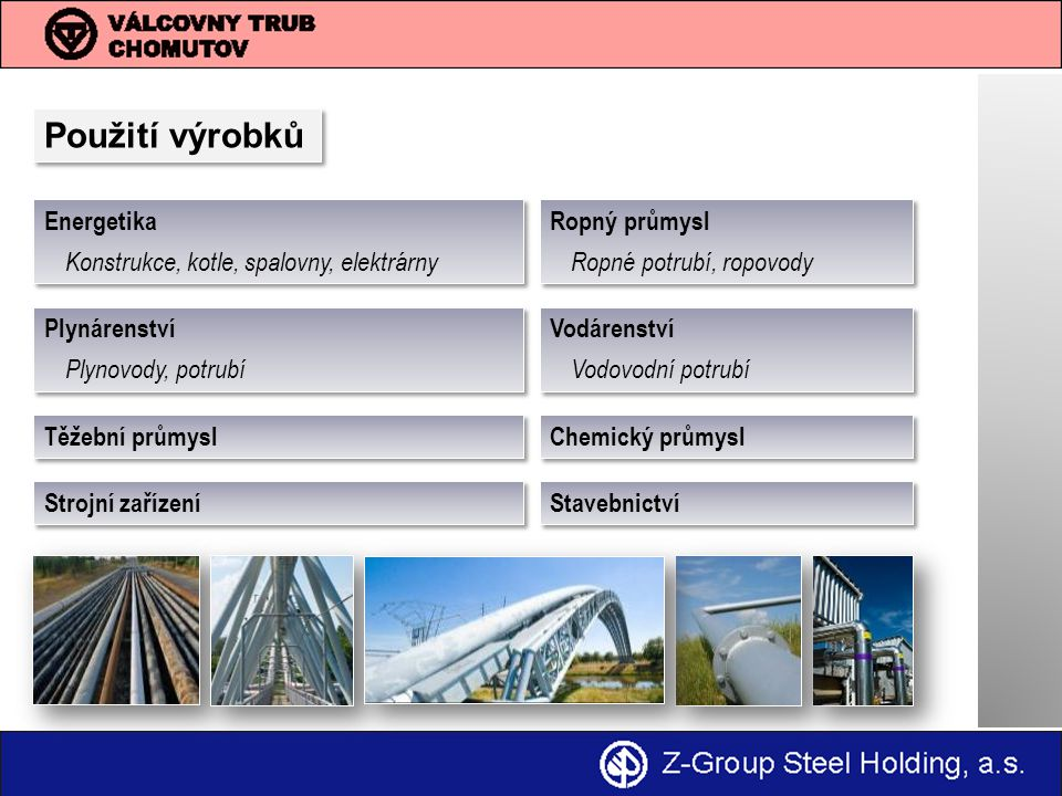 Použití výrobků Energetika Konstrukce, kotle, spalovny, elektrárny Energetika Konstrukce, kotle, spalovny, elektrárny Ropný průmysl Ropné potrubí, ropovody Ropný průmysl Ropné potrubí, ropovody Plynárenství Plynovody, potrubí Plynárenství Plynovody, potrubí Stavebnictví Strojní zařízení Chemický průmysl Těžební průmysl Vodárenství Vodovodní potrubí Vodárenství Vodovodní potrubí