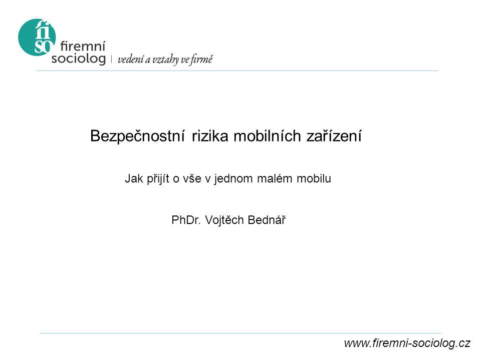 www.firemni-sociolog.cz Bezpečnostní rizika mobilních zařízení Jak přijít o vše v jednom malém mobilu PhDr. Vojtěch Bednář