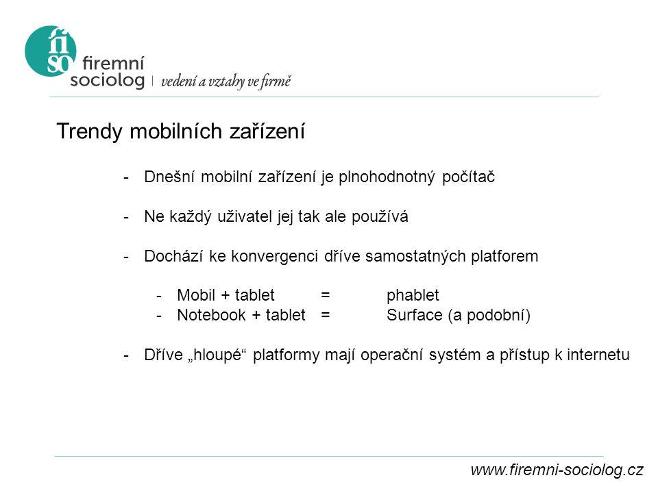 """www.firemni-sociolog.cz Trendy mobilních zařízení -Dnešní mobilní zařízení je plnohodnotný počítač -Ne každý uživatel jej tak ale používá -Dochází ke konvergenci dříve samostatných platforem -Mobil + tablet =phablet -Notebook + tablet=Surface (a podobní) -Dříve """"hloupé platformy mají operační systém a přístup k internetu"""