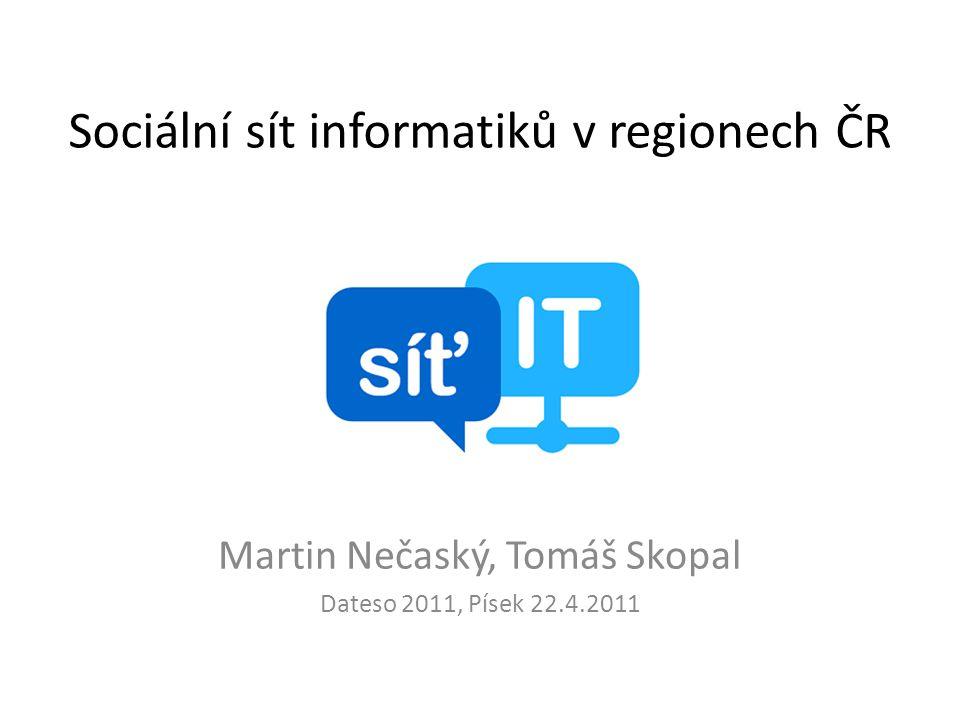 Sociální sít informatiků v regionech ČR Martin Nečaský, Tomáš Skopal Dateso 2011, Písek 22.4.2011